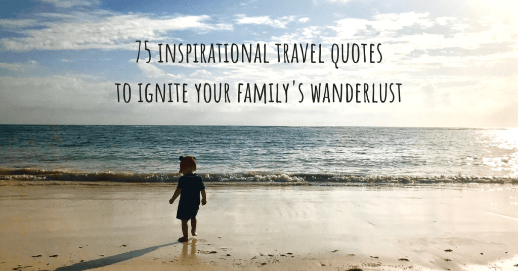 75 Inspirational Travel with Family Quotes to Ignite your Family's Wanderlust