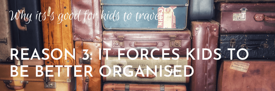 Why it's good for kids to travel, Reason 3: Travelling forces kids to become better organised