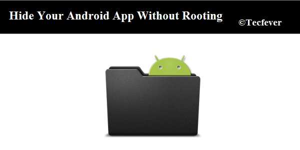 Hide Your Android App Without Root- Tecfever