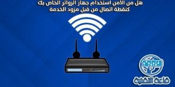 هل من الآمن استخدام جهاز الرواتر الخاص بك كنقطة اتصال من قبل مزود الخدمة