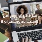هل تطبيق الاتصال بالفيديو زووم Zoom أمن بالفعل ومشفر أم لا ؟