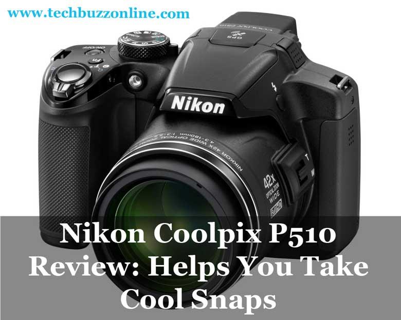Nikon Coolpix P510 Review: Helps You Take Cool Snaps
