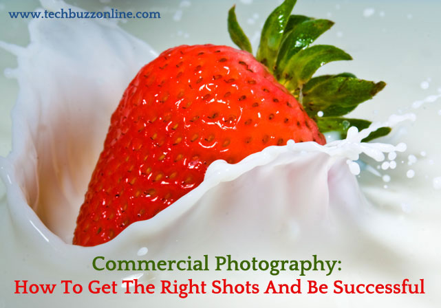 Commercial Photography: How To Get The Right Shots And Be Successful