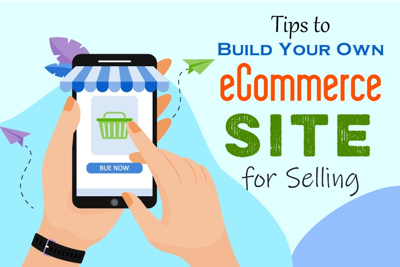 Tips to Build Your Own eCommerce Site for Selling