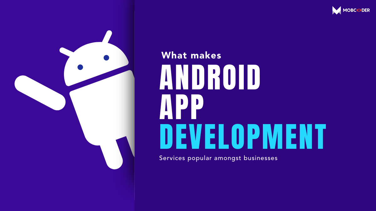 What makes android app development services popular amongst businesses