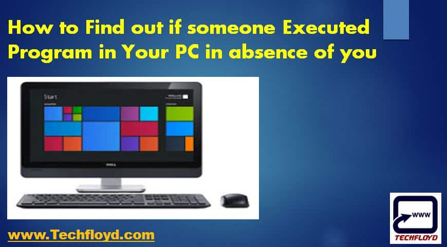 How to Find out if someone Executed Program in Your PC in absence of you