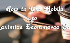 How to Use Mobile to Maximize Ecommerce Sales