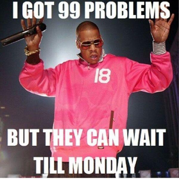 У меня 99 проблем, но они могут подождать до понедельника