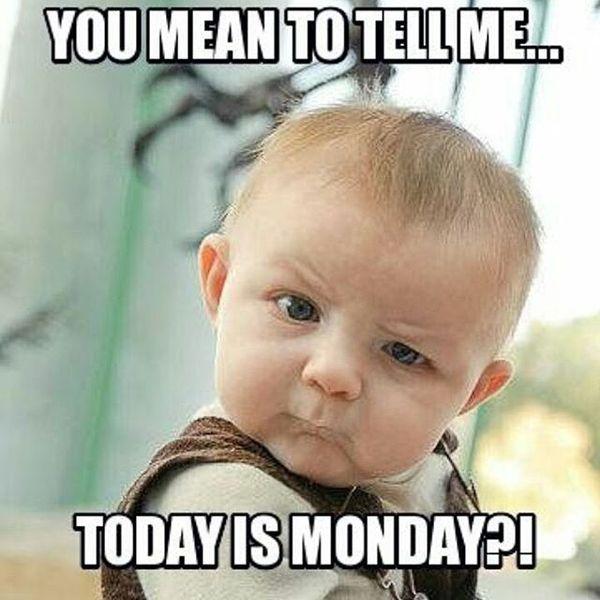 ты хочешь сказать мне, что сегодня понедельник