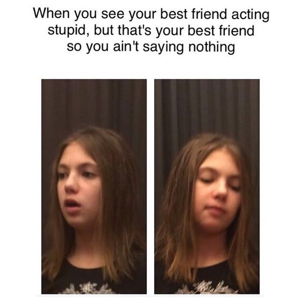 If you see your best friend acting stupid ...