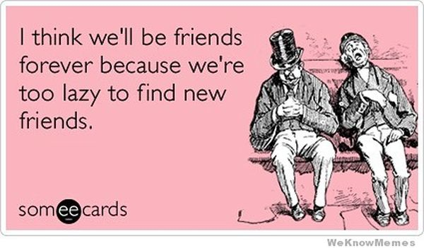 I think we will be friends forever because we are too lazy to find new friends