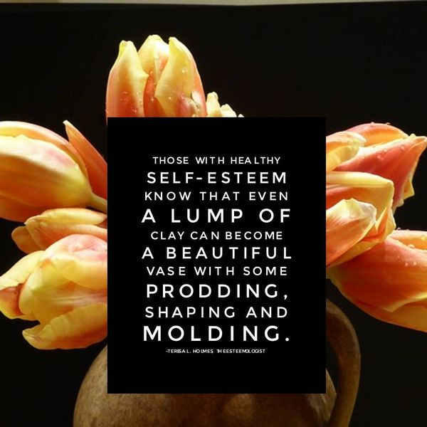 Those With Healthy Self-esteem Know That Even a Lump of Clay Can Become...