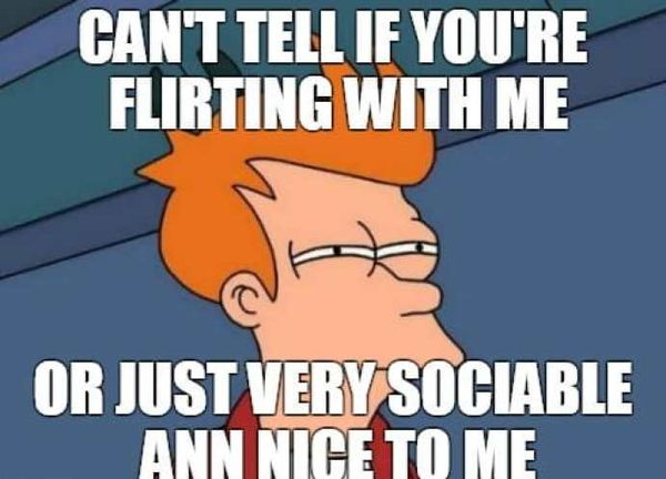 Can`t tell if you`re flirting with me