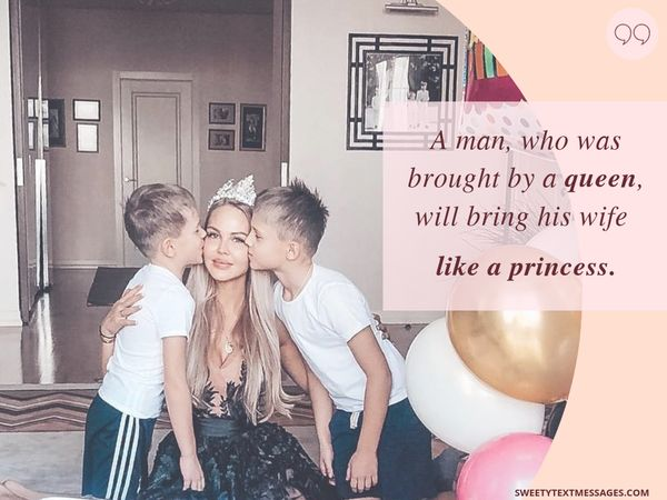 A man, who was brought by a queen, will bring his wife like a princess.