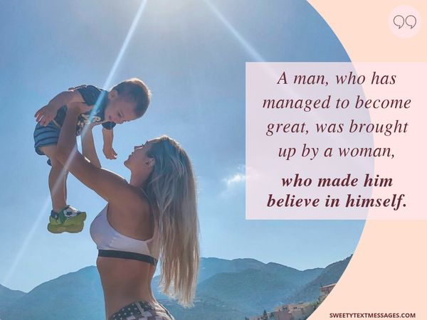 A man who managed to grow up was raised by a woman who made him believe in himself.
