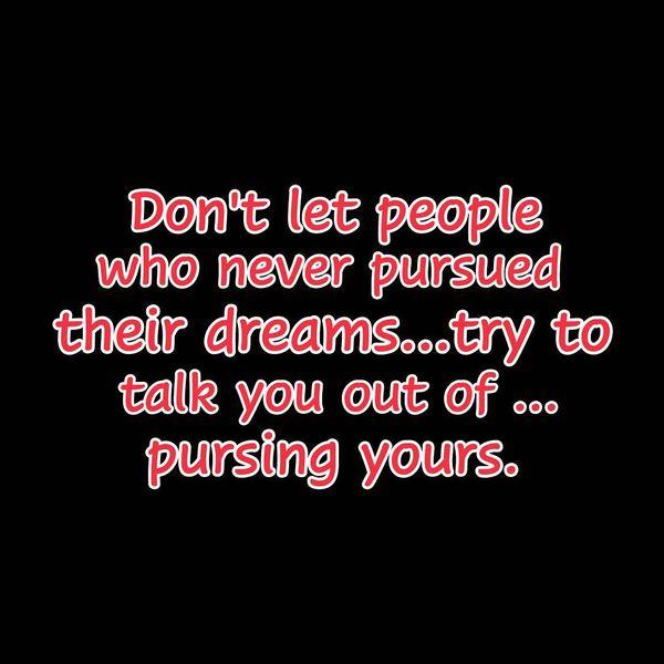 Не позволяйте людям, которые никогда не воплощали в жизнь свои мечты ...