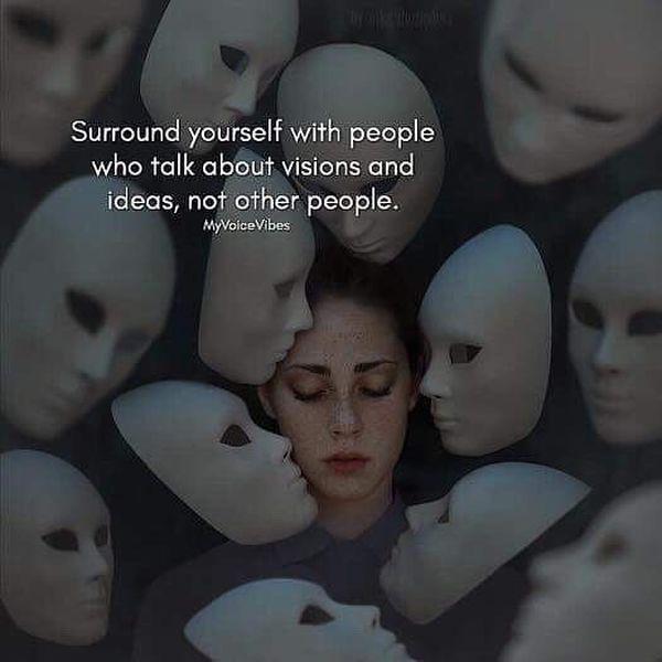 Окружите себя людьми, которые говорят о видениях и идеях, а не другими людьми.