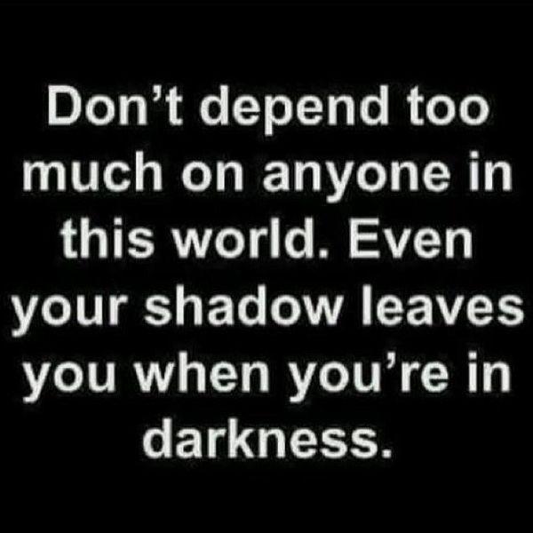 Не полагайтесь слишком много ни на кого в этом мире.