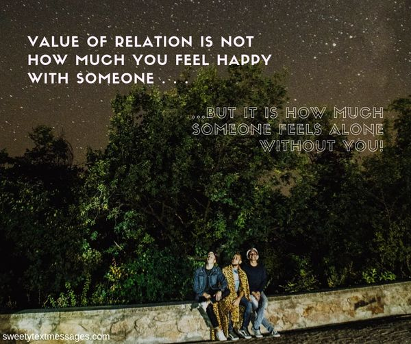 "Value of relation"" is not that how much you feel happy with some one . . But it is that how much some one feels ALONE without you!"