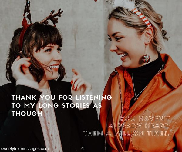 Thank you for listening to my long stories as though you haven't already heard them a million times.