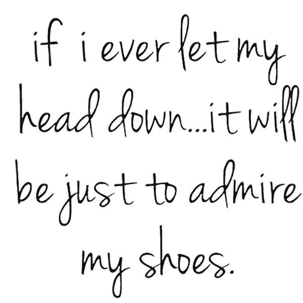1-if-I-never-let-my-head-off-it-just-to admire my shoes