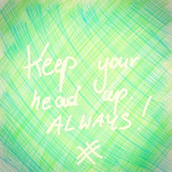 Keep your head up always
