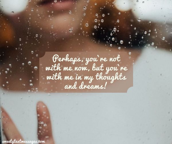 Perhaps, you`re not with me now, but you`re with me in my thoughts and dreams!