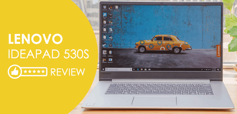 Lenovo Ideapad 530S Review: Outstanding Performance and Powerful Portable Laptop