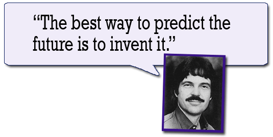 The best way to predict the future is to invent it. --Alan Kay
