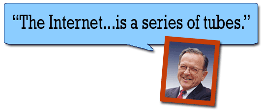 """The Internet is a series of tubes."" --Ted Stevens"