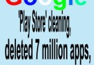 Google's 'Play Store' cleaning, deleted 7 million apps