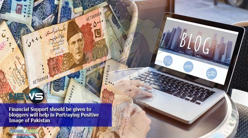 Financial Support should be given to bloggers will help in Portraying Positive Image of Pakistan