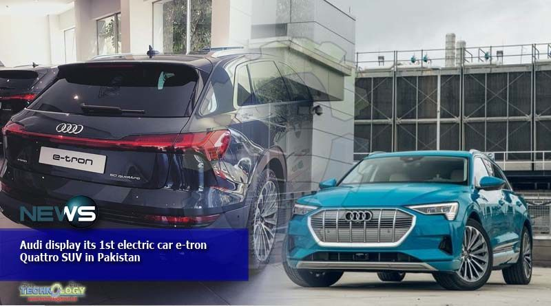 Audi display its 1st electric car e-tron Quattro SUV in Pakistan