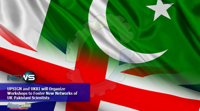 UPSIGN and UKRI will Organize Workshops to Foster New Networks of UK-Pakistani Scientists