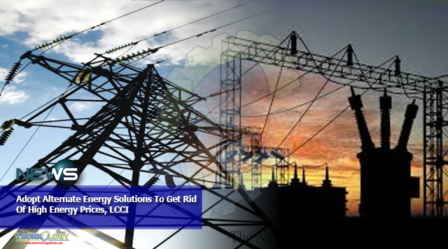 Adopt Alternate Energy Solutions To Get Rid Of High Energy Prices, LCCI
