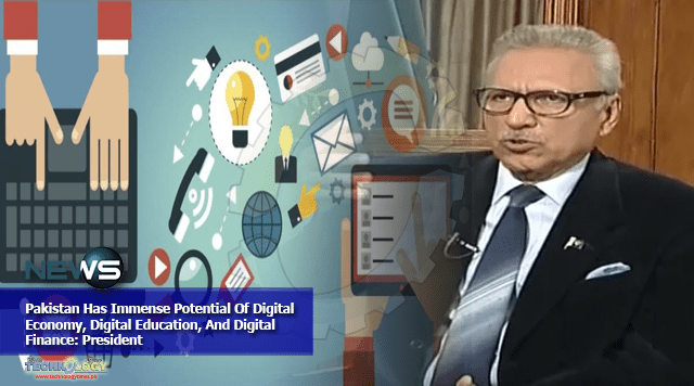 Pakistan Has Immense Potential Of Digital Economy, Digital Education, And Digital Finance: President