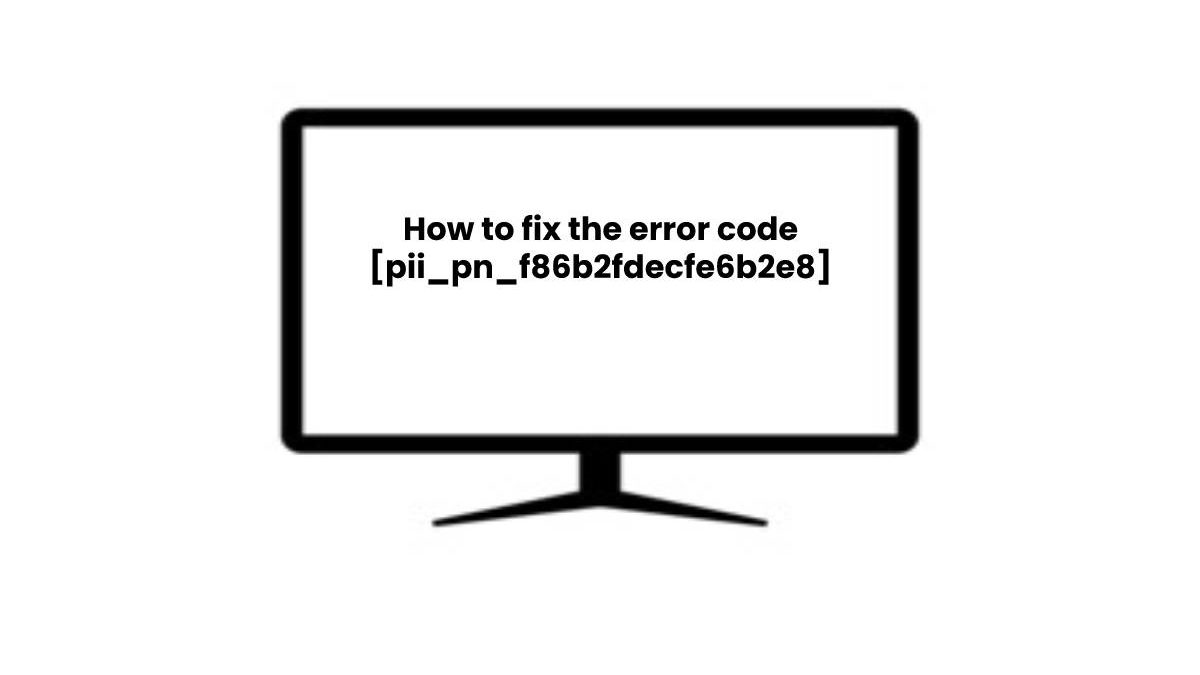 How to fix the error code [pii_pn_f86b2fdecfe6b2e8