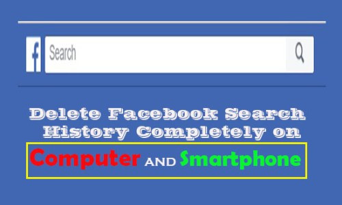 Delete Facebook Search History completely on computer and android smartphone