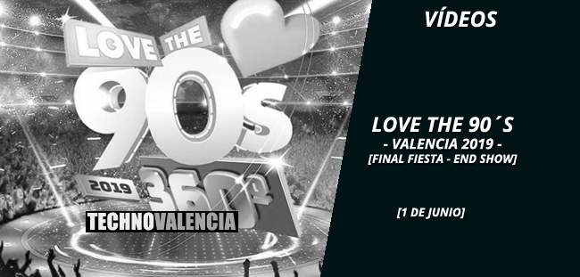 videos_love_the_90s_-_1_junio_2019_final_fiesta_end_show