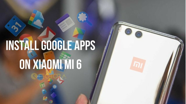 [How to] Download and Install Google Apps on Xiaomi Mi 6 (Gapps)