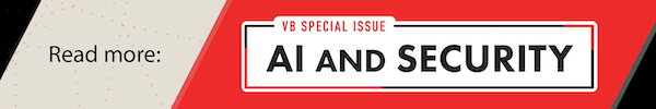 Read More: VentureBeat's Special Issue on AI and Security