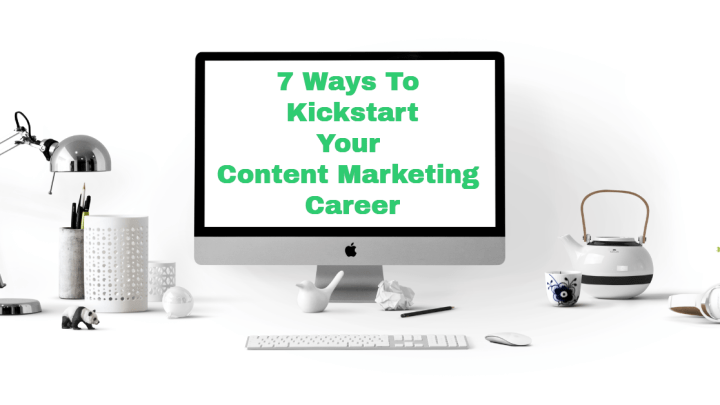 7 Ways To Kickstart Your Content Marketing Career