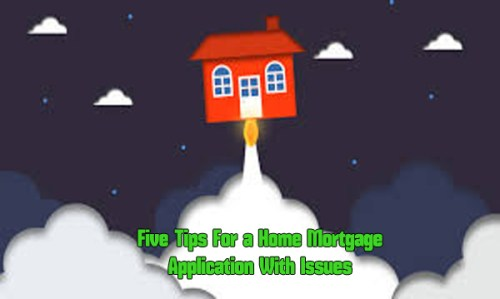 Five Tips For a Home Mortgage Application With Issues