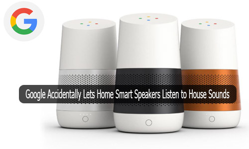 Google Accidentally Lets Home Smart Speakers Listen to House Sounds