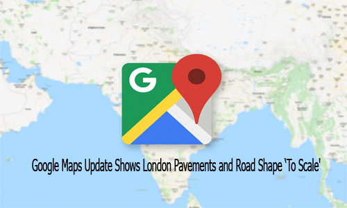 Google Maps Update Shows London Pavements and Road Shape 'To Scale'