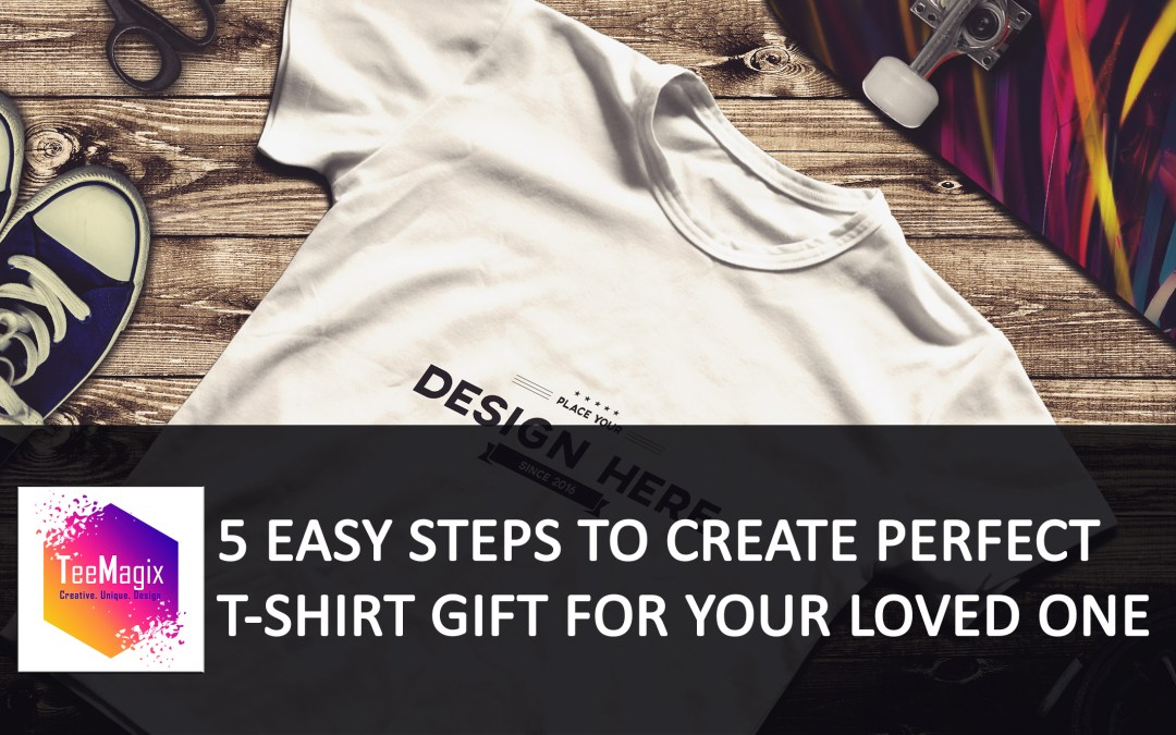 5 Easy Steps to Create Perfect T-Shirts Gift for Your Loved One