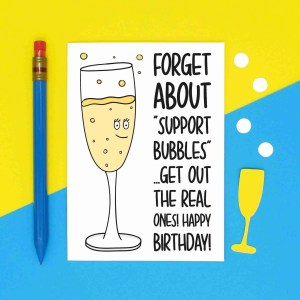 "Greetings card with champagne illustration and the phrase ""Forget about support bubbles get out the real ones Happy Birthday!"""