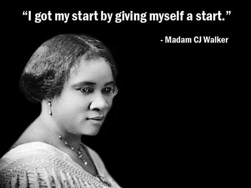 """I got my start by giving myself a start."" -  Madam C.J. Walker"