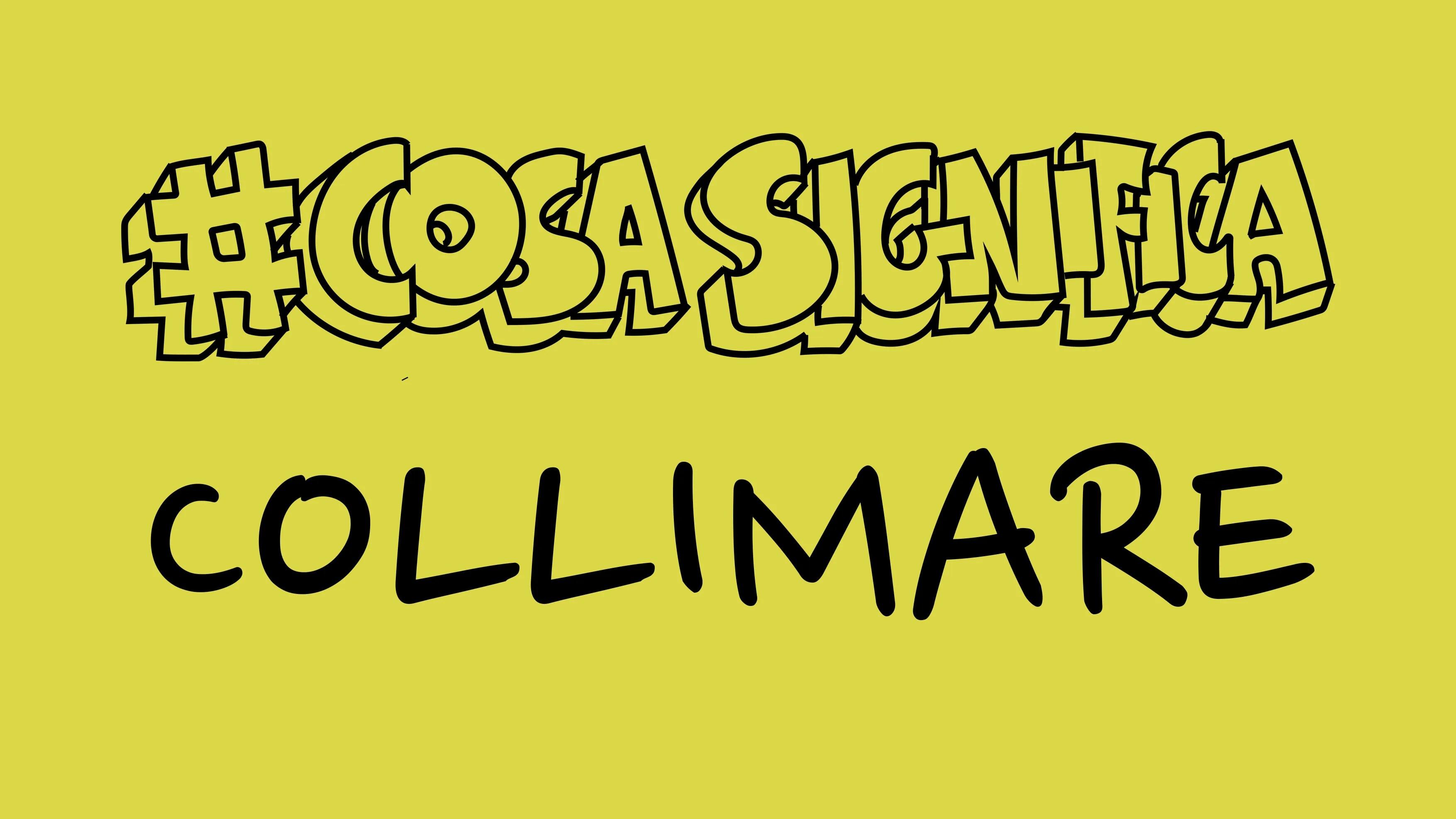 #COSASIGNIFICA COLLIMARE? #TELOSPIEGO!
