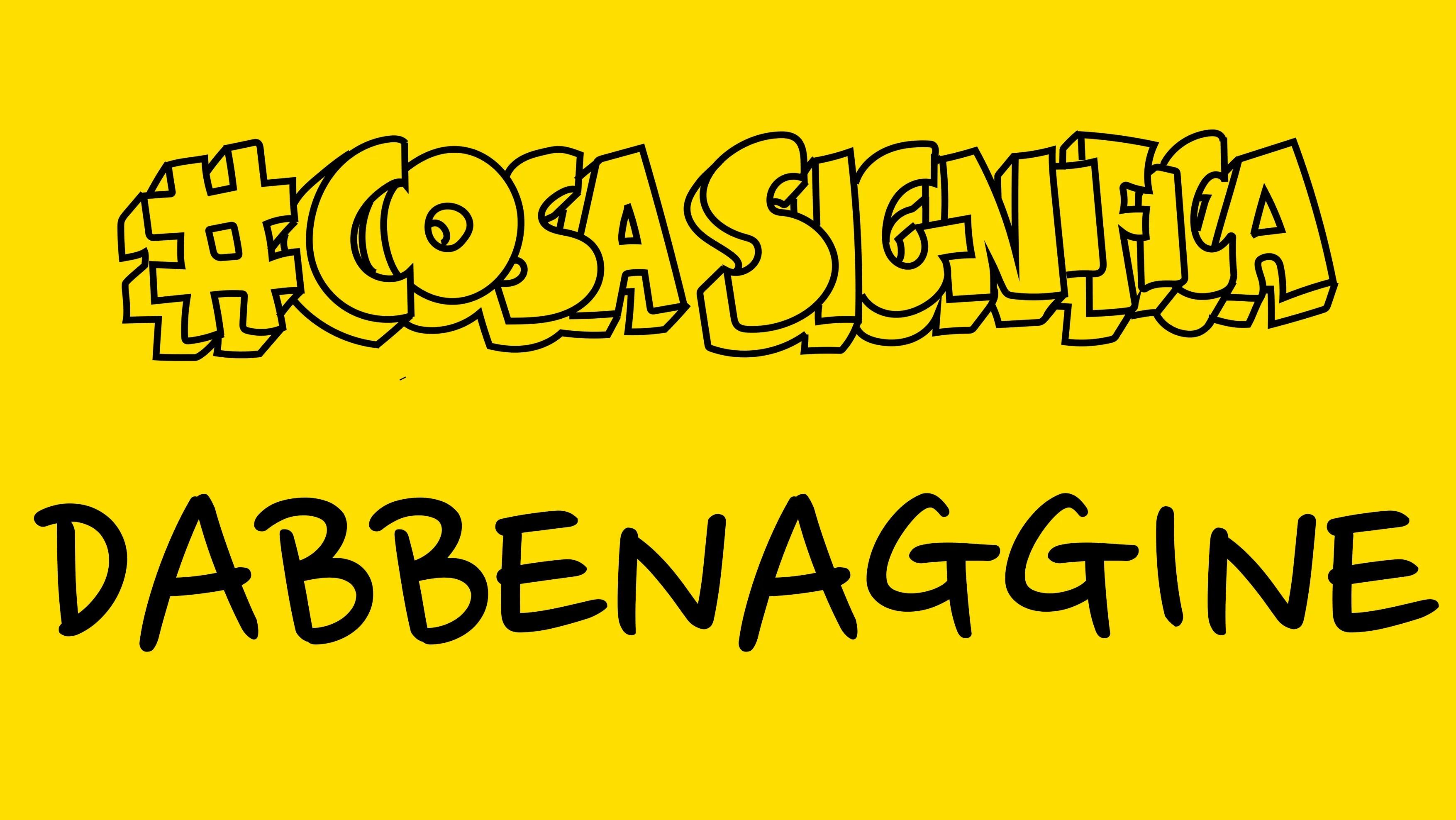 #CosaSignifica DABBENAGGINE? #TELOSPIEGO!